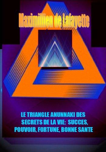 3IÈME EDITION : LE TRIANGLE ANUNNAKI DES SECRETS DE LA VIE: SUCCES, POUVOIR, FORTUNE, BONNE SANTE par Maximillien de Lafayette