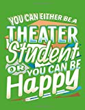 You Can Either Be A Theater Student Or You Can Be Happy: 8.5' x 11' Notebook,...
