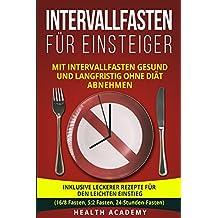 Intervallfasten für Einsteiger: Mit Intervallfasten gesund und langfristig ohne Diät abnehmen. Inklusive leckerer Rezepte für den leichten Einstieg. (16/8 Fasten, 5:2 Fasten, 24-Stunden-Fasten)