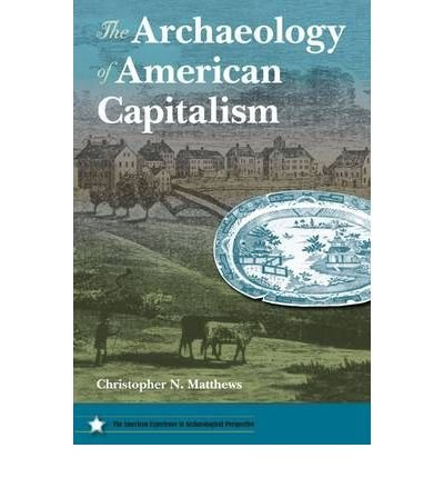 the-archaeology-of-american-capitalism-author-christopher-n-matthews-dec-2010