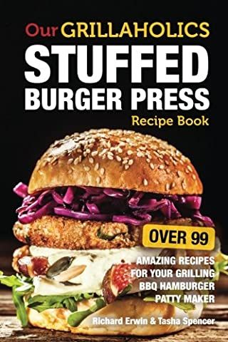 Our Grillaholics Stuffed Burger Press Recipe Book: 99 Amazing Recipes for Your Grilling BBQ Hamburger Patty Maker