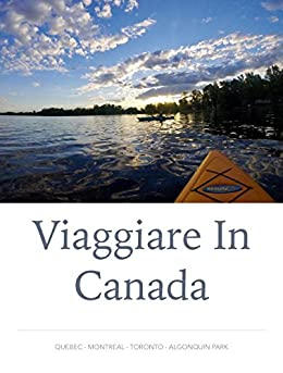 Viaggiare in Canada: Quebec - Montreal - Toronto - Algonquin Park di [Mollica, Giulio]
