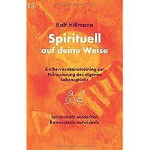 Spirituell auf deine Weise: Spiritualität entdecken und Bewusstsein entwickeln: Ein Bewusstseinstraining zur Fokussierung des eigenen Lebensglücks