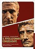 Il rivoluzionario conseguente. Cesare, Augusto e il secolo estremo della storia di Roma