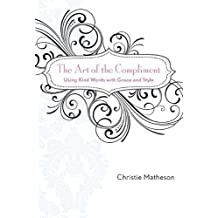 The Art of the Compliment: Using Kind Words with Grace and Style by Matheson, Christie (2009) Gebundene Ausgabe
