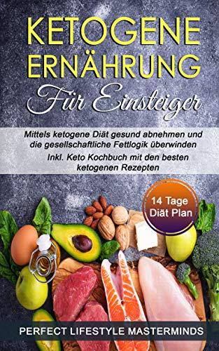 Ketogene Ernährung für Einsteiger: Mittels ketogene Diät gesund abnehmen und die gesellschaftliche Fettlogik überwinden - Inkl. Keto Kochbuch mit den besten ketogenen Rezepten