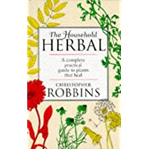 The Household Herbal: A Complete Practical Guide to Plants That Heal by Christopher Robbins (1997-03-01)