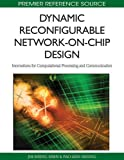 Dynamic Reconfigurable Network-on-Chip Design: Innovations for Computational Processing and Communication: 1 (Premier Reference Source)