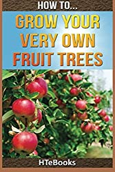 How To Grow Your Very Own Fruit Trees: Quick Start Guide (How To eBooks) by HTeBooks (2016-07-01)