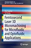 Femtosecond Laser 3D Micromachining for Microfluidic and Optofluidic Applications (SpringerBriefs in Applied Sciences and Technology)