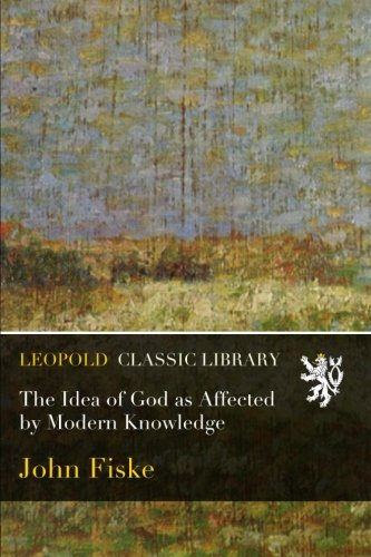 The Idea of God as Affected by Modern Knowledge por John Fiske