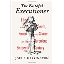 The Faithful Executioner: Life and Death, Honor and Shame in the Turbulent Sixteenth Century by Joel F. Harrington (2013-03-19)