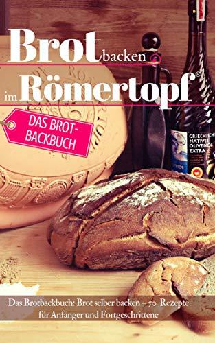 Brot backen im Römertopf: Das Brotbackbuch: Brot selber backen - 50 Rezepte für Anfänger und Fortgeschrittene (Backen - die besten Rezepte 29)