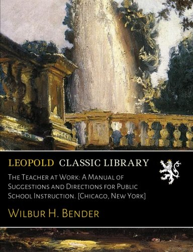 The Teacher at Work: A Manual of Suggestions and Directions for Public School Instruction. [Chicago, New York] por Wilbur H. Bender