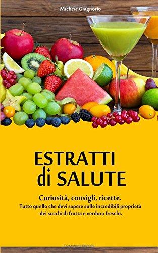 Estratti di salute: Curiosità, consigli e ricette. Tutto quello che devi sapere sulle incredibili proprietà dei succhi di frutta e verdura freschi.