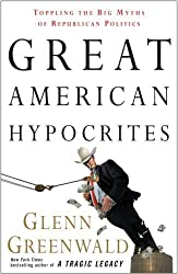 Great American Hypocrites: Toppling the Big Myths of Republican Politics by Glenn Greenwald (2008-10-07)