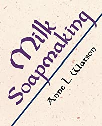 Milk Soapmaking: The Smart and Simple Guide to Making Lovely Milk Soap from Scratch with Cow Milk, Goat Milk, Buttermilk, Cream, Coconut Milk, or Any Other Animal or Plant Milk by Anne L. Watson (2009-01-01)