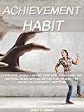 Achievement Habit: Guide For: Living A Stress Free Life: & Focusing On Creating More Opportunities For Yourself By Having More Energy And Time (English Edition)