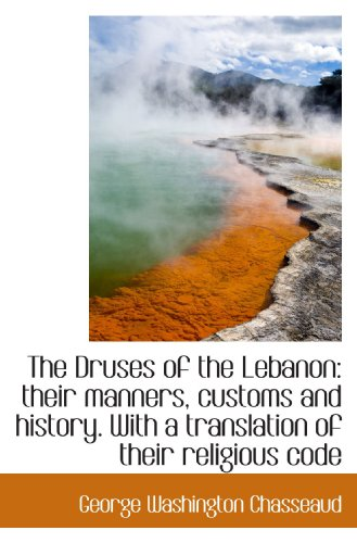 The Druses of the Lebanon: their manners, customs and history. With a translation of their religious