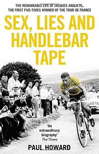 Sex, Lies and Handlebar Tape: The Remarkable Life of Jacques Anquetil, the First Five-Times Winner of the Tour de France 6.7.2011 Edition by Howard, Paul (2011) Paperback