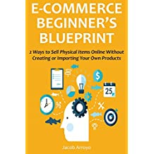 ECOMMERCE BEGINNER'S BLUEPRINT: 2 Ways to Sell Physical Items Online Without Creating or Importing Your Own Products (English Edition)