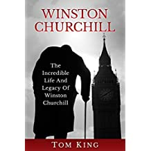 Winston Churchill: The Incredible Life And Legacy Of Winston Churchill (English Edition)