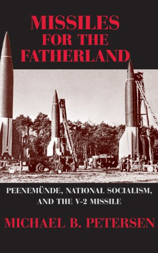 Missiles for the Fatherland: Peenemünde, National Socialism, and the V-2 Missile: Peenemunde, National Socialism, and the V-2 Missile (Cambridge Centennial of Flight)