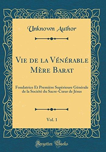 Vie de la Vénérable Mère Barat, Vol. 1: Fondatrice Et Première Supèrieure Générale de la Société du Sacre-Cœur de Jésus (Classic Reprint)