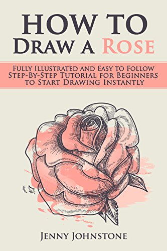 How to Draw a Rose: Fully Illustrated and Easy to Follow Step-By-Step Tutorial for Beginners to Start Drawing Instantly (Drawing Roses, Drawing for Beginners) (English Edition) por Jenny Johnstone