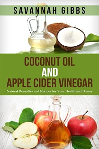 Coconut Oil and Apple Cider Vinegar: Natural Remedies and Recipes for Your Health and Beauty