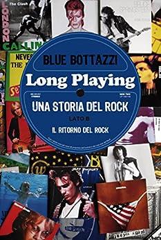 Long Playing: una storia del Rock - lato B: il ritorno del Rock di [Bottazzi, Blue]