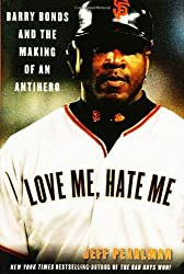 Love Me, Hate Me: Barry Bonds and the Making of an Antihero by Jeff Pearlman (2006-04-18)
