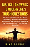 Biblical Answers to Modern Life's Tough Questions: What Does God Have to Say About Overcoming Modern Illness Such as Drug Abuse, Excessive Technological Use, Depression, LGBT and Suicidal Thoughts