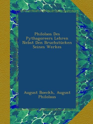 Philolaos Des Pythagoreers Lehren Nebst Den Bruchstücken Seines Werkes