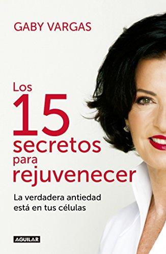 Los 15 secretos para rejuvenecer: La verdadera antiedad está en tus células por Gaby Vargas