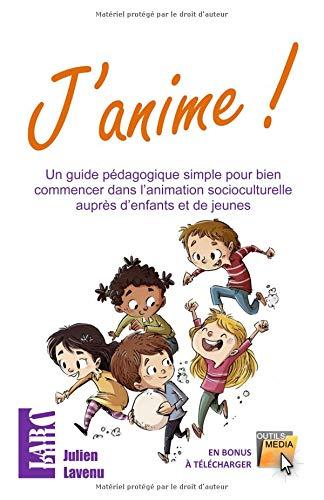J'anime!: Un guide pédagogique simple pour bien commencer dans l'animation socioculturelle auprès d'enfants et de jeunes par Julien Lavenu