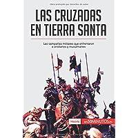 Las cruzadas en Tierra Santa: Las campañas militares que enfrentaron a cristianos y musulmanes