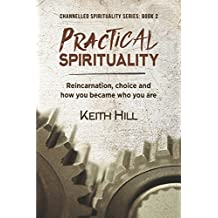 Practical Spirituality: Reincarnation, Choice and How You Became Who You Are (Channelled Spirituality Series)