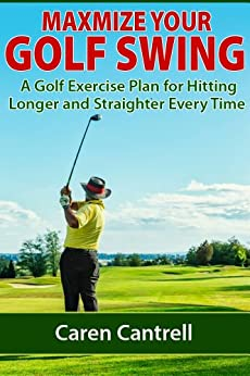 Maximize Your Golf Swing: A Golf Exercise Plan for Hitting Longer and Straighter Every Time by [Cantrell, Caren]