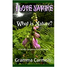 I Love Nature! What is Nature?: A Wildly Gorgeous Picture Book (Gramma Carmels Preschool Book 2) (English Edition)