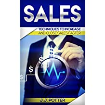 Sales:Techniques To Increase And Close Sales Faster (Selling Strategies, Prospecting, Sales Training, Closing)