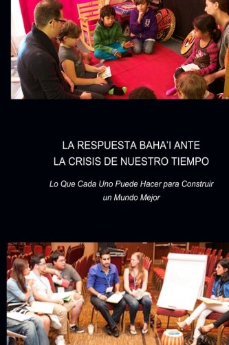 La Respuesta Baha'i ante la Crisis de Nuestro Tiempo: Lo Que Cada Uno Puede Hacer para Construir un Mundo Mejor
