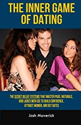 The Inner Game of Dating: The Secret Belief Systems that Master PUAs, Naturals, and Ladies Men Use to Build Confidence, Attract Women, and Get Dates