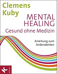 Mental Healing - Gesund ohne Medizin: Anleitung zum Andersdenken
