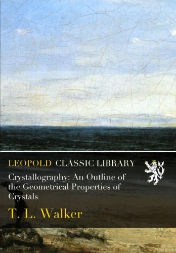 Crystallography: An Outline of the Geometrical Properties of Crystals por T. L. Walker