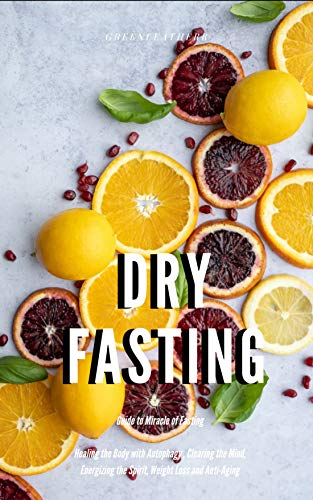 Dry Fasting : Guide to Miracle of Fasting - Healing the Body with Autophagy , Clearing the Mind, Energizing the Spirit, Weight Loss and Anti-Aging (English Edition) -