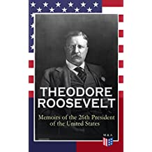 THEODORE ROOSEVELT - Memoirs of the 26th President of the United States: Boyhood and Youth, Education, Political Ideals, Political Career (the New York ... the Nobel Peace Prize (English Edition)