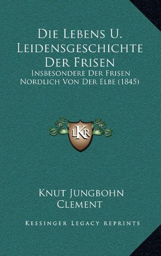 Die Lebens U. Leidensgeschichte Der Frisen: Insbesondere Der Frisen Nordlich Von Der Elbe (1845)