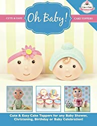 Oh Baby!: Cute & Easy Cake Toppers for any Baby Shower, Christening, Birthday or Baby Celebration ( Cute & Easy Cake Toppers Collection) (Volume 1) by The Cake & Bake Academy (2014-05-12)