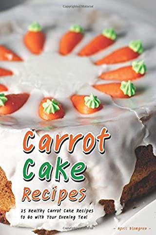 Carrot Cake Recipes: 25 Healthy Carrot Cake Recipes to Go with Your Evening Tea!